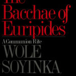 The Bacchae of Euripides: A Communion Rite by Wole Soyinka