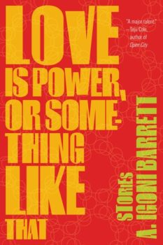Love Is Power, or Something Like That: Stories by A. Igoni Barrett