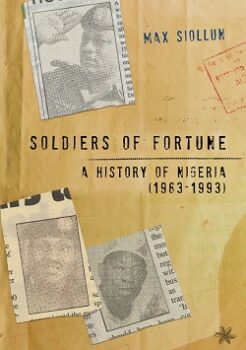 Soldiers of Fortune: A History of Nigeria (1983-1993) by Max Siollun