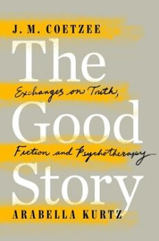 The Good Story Exchanges on Truth, Fiction and Psychotherapy by J. M. Coetzee, Arabella Kurtz
