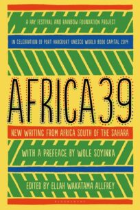 Africa 39: New Writing from Africa South of the Sahara by Ellah Wakatama Allfrey