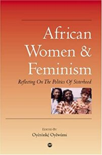 African Women & Feminism: Reflecting on the Politics of Sisterhood by Oyèrónkẹ́ Oyěwùmí