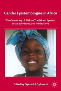 Gender Epistemologies in Africa: Gendering Traditions, Spaces, Social Institutions, and Identities by Oyèrónkẹ́ Oyěwùmí
