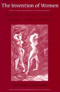 The Invention of Women: Making an African Sense of Western Gender Discourses by Oyèrónkẹ́ Oyěwùmí