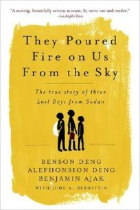 They Poured Fire on Us from the Sky: The True Story of Three Lost Boys from Sudan by Benson Deng, Alephonsion Deng, Benjamin Ajak, Judy A. Bernstein