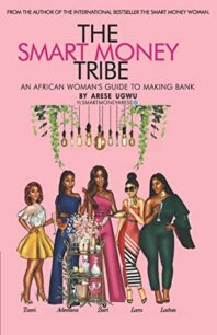The Smart Money Tribe: An African Woman's Guide to Making Bank by Arese Ugwu