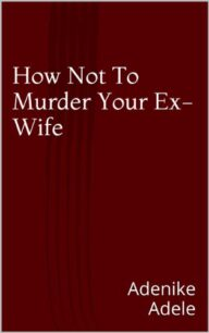 How Not To Murder Your Ex-Wife by Adenike Adele