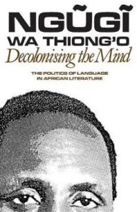 Decolonising the Mind: The Politics of Language in African Literature by Ngũgĩ wa Thiong'o