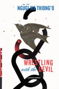 Wrestling with the Devil: A Prison Memoir by Ngũgĩ wa Thiong'o